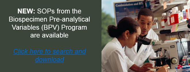 NEW: SOPs from the Biospecimen Pre-analytical Variables (BPV) Program are available. Click here to search and download